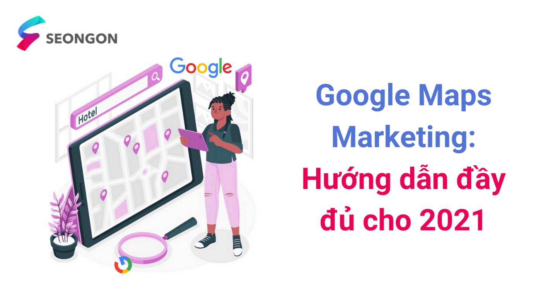 Google Maps Marketing – Hướng dẫn đầy đủ cho 2021