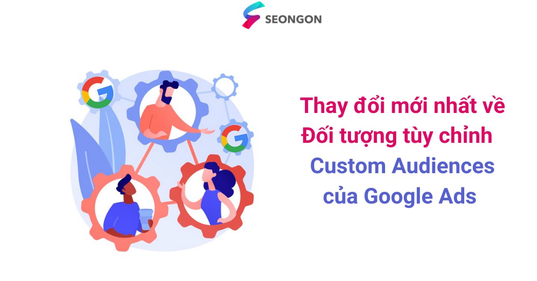 Thay đổi mới nhất về Đối tượng tùy chỉnh - Custom Audiences của Google Ads