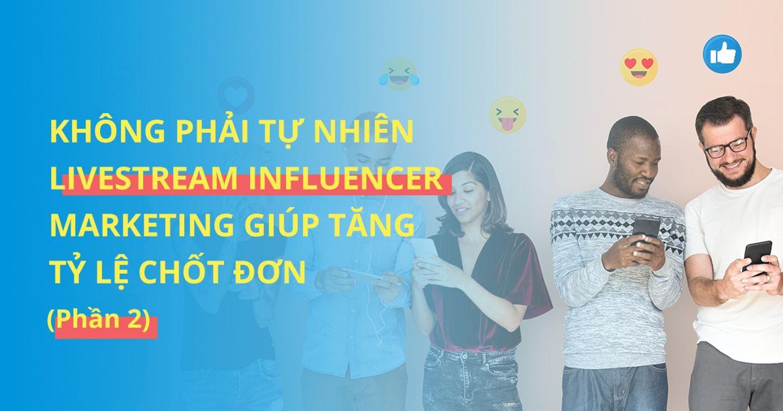 Không phải tự nhiên Livestream Influencer Marketing giúp tăng tỷ lệ chốt đơn (Phần 2)