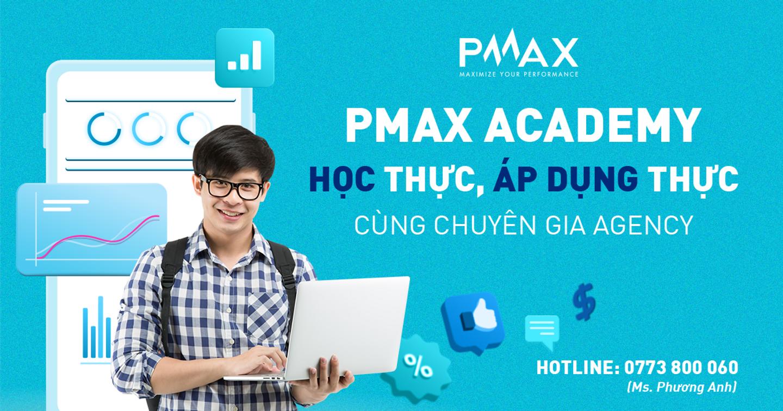 PMAX Academy - Học thực, Áp dụng thực cùng chuyên gia Agency