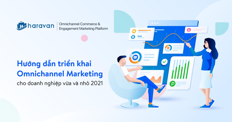 Hướng dẫn triển khai Omnichannel Marketing cho doanh nghiệp vừa và nhỏ 2021