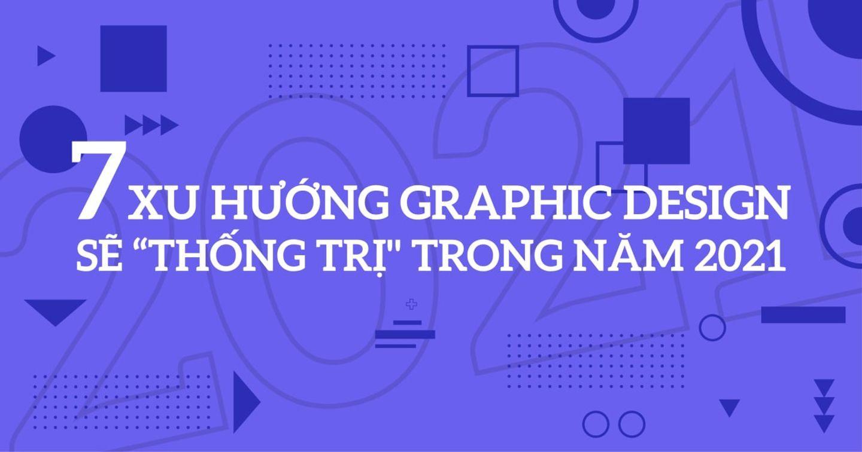 """[Infographic] 7 xu hướng graphic design sẽ """"thống trị"""" trong năm 2021"""