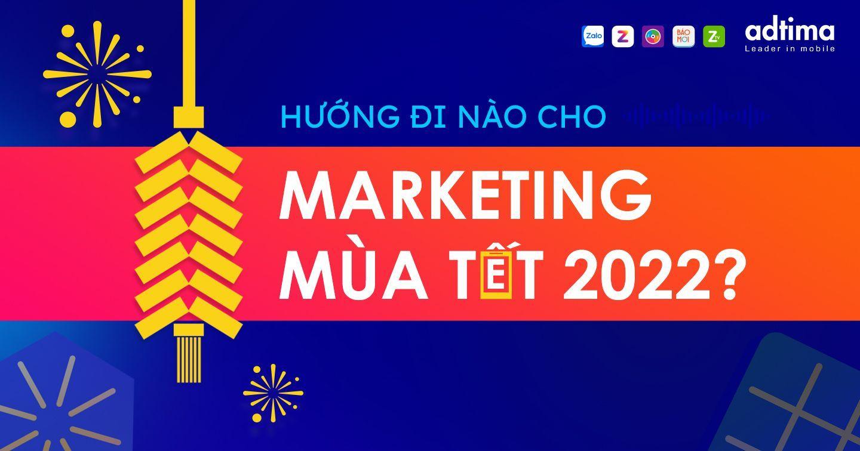 Hướng đi nào cho Marketing mùa Tết 2022?