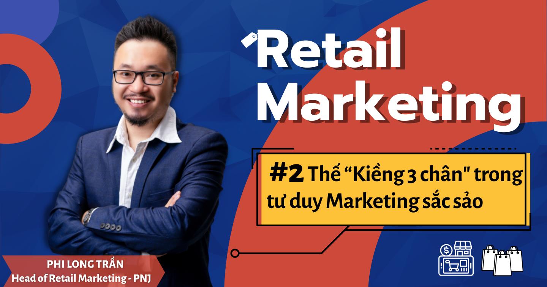 """Retail Marketing #2: Thế """"Kiềng 3 chân"""" trong tư duy Marketing sắc sảo"""