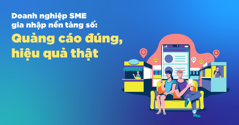 Doanh nghiệp SME gia nhập nền tảng số: Quảng cáo đúng, hiệu quả thật