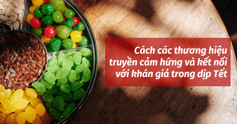 Các thương hiệu tại Việt Nam truyền cảm hứng và kết nối với khán giả trong dịp Tết như thế nào?