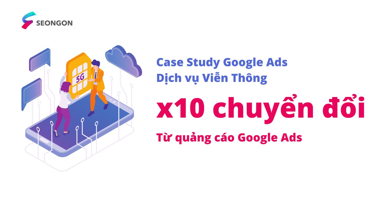 [Case Stuy Google Ads] X10 chuyển đổi với các chiến dịch quảng cáo thông minh