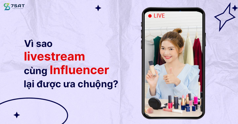 Vì sao livestream cùng Influencer lại được ưa chuộng?