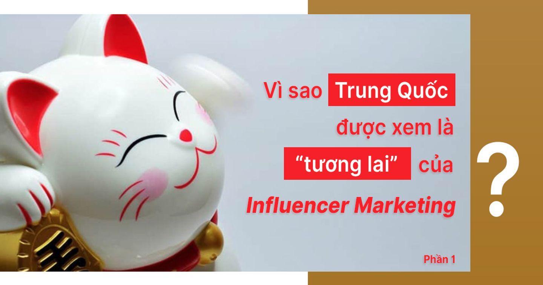 """Vì sao Trung Quốc được xem là """"tương lai"""" của Influencer Marketing? (Phần 1)"""