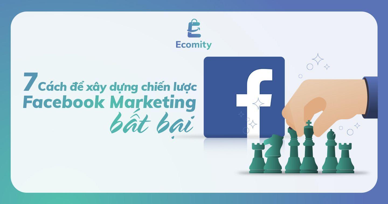 7 Cách để xây dựng chiến lược Facebook Marketing bất bại