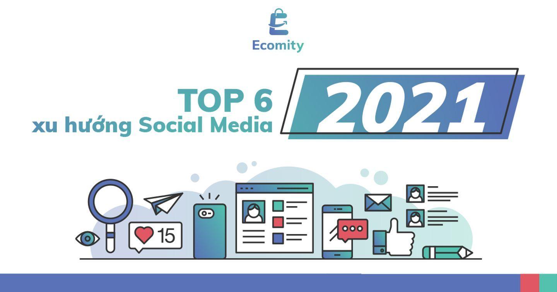 Top 6 xu hướng xu hướng Social Media 2021