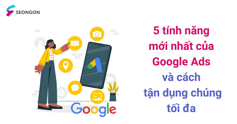 5 tính năng mới nhất của Google Ads và cách tận dụng chúng tối đa