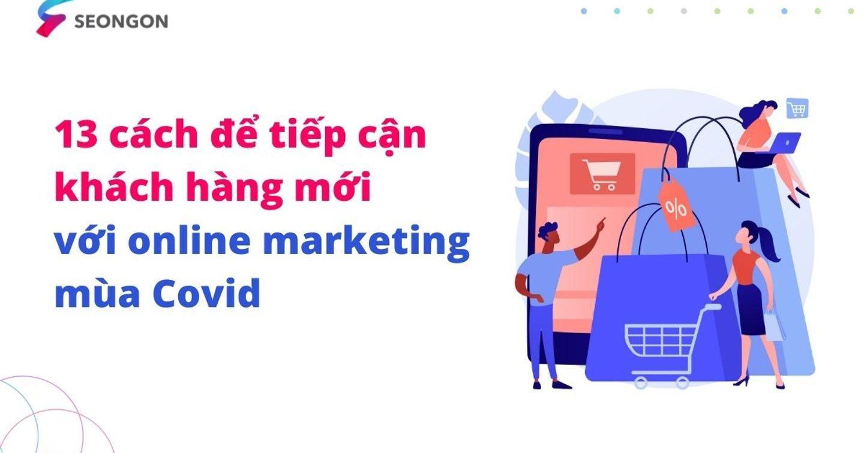 13 cách để tiếp cận khách hàng mới với online marketing mùa Covid