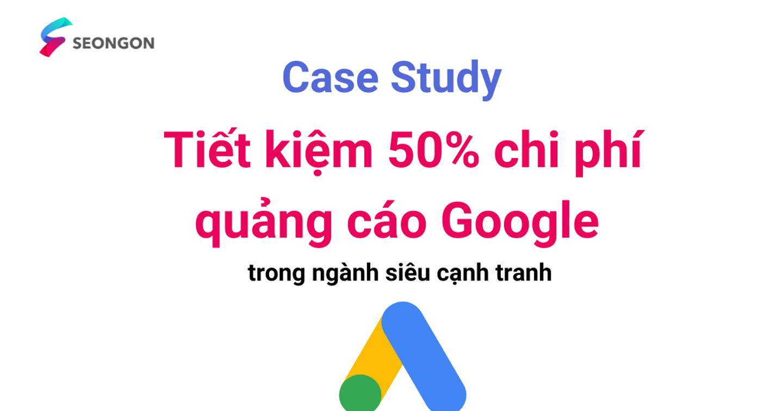 Case Study – Tiết kiệm 50% chi phí quảng cáo Google trong ngành siêu cạnh tranh
