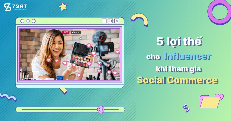 5 lợi thế cho Influencer khi tham gia Social Commerce