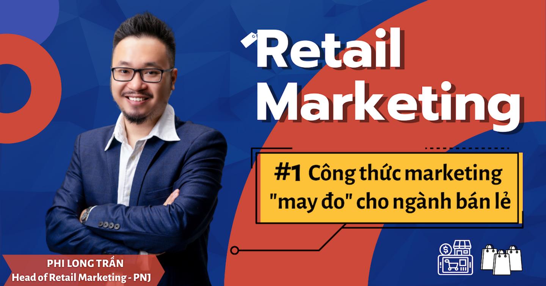 """#1 Retail Marketing - Công thức marketing """"may đo"""" cho ngành bán lẻ"""