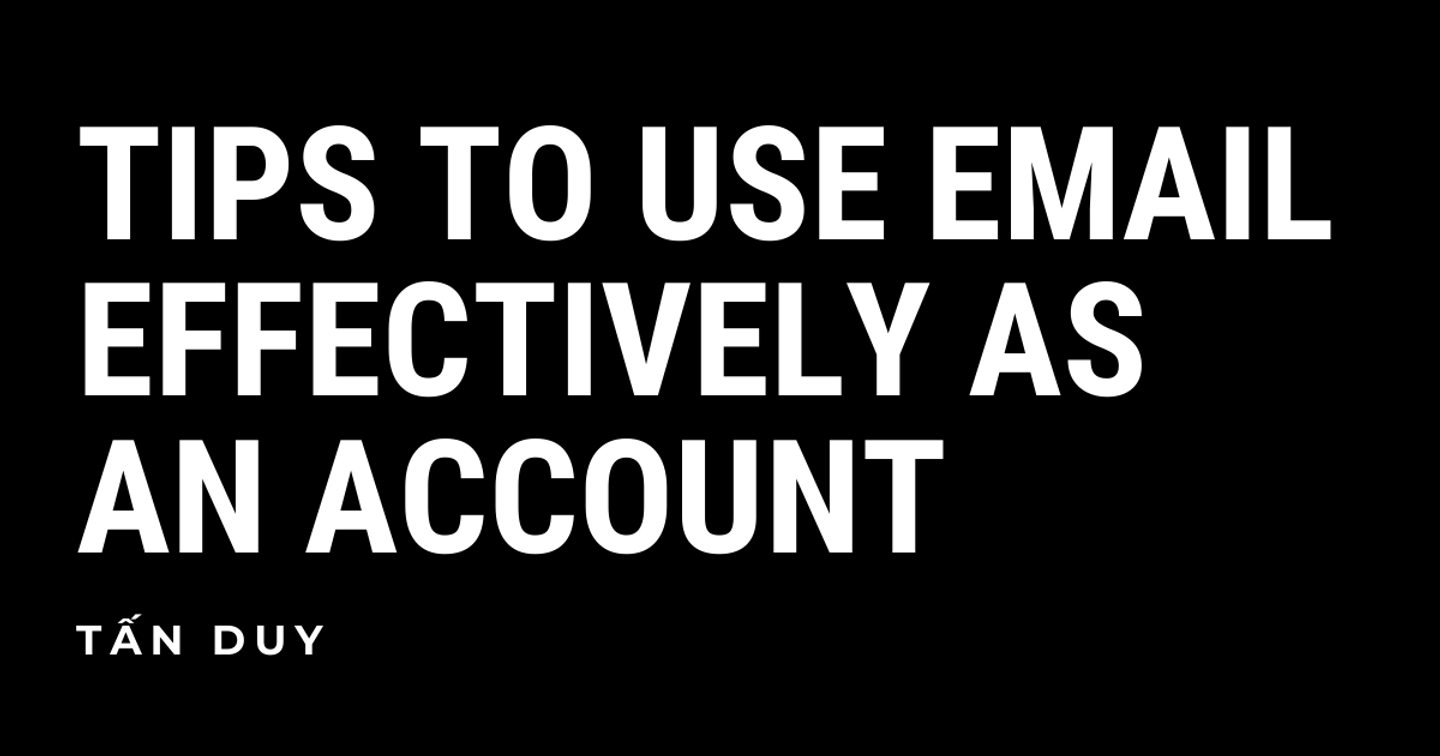 TIPS TO USE EMAIL EFFECTIVELY AS AN ACCOUNT