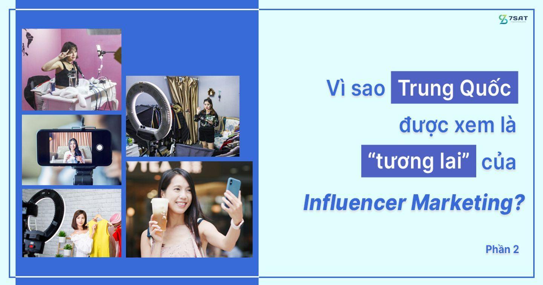 """Vì sao Trung Quốc được xem là """"tương lai"""" của Influencer Marketing? (Phần 2)"""